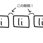 リスト < li > タグの横並び時の隙間をなくす方法